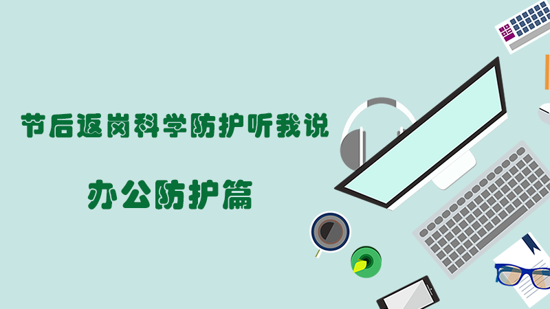 節(jie)後返(fan)崗 科學(xue)防護(hu)听我說(shuo)——辦公防護(hu)篇