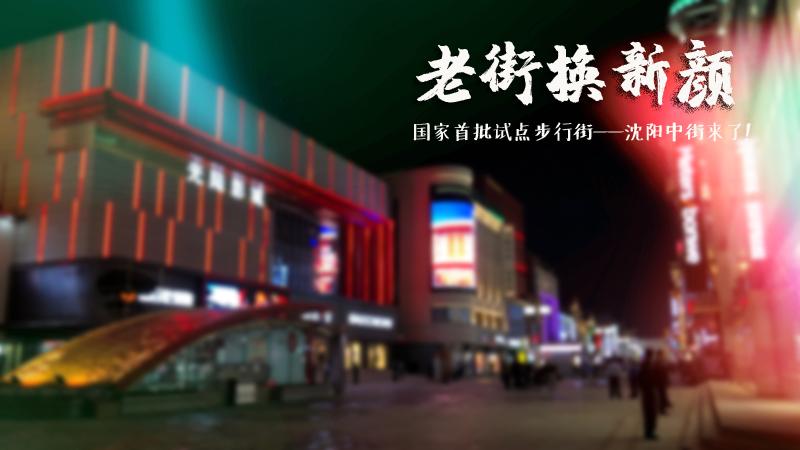 瞰!我的國,我的家丨老街換新顏 國家首批試點步行街——沈陽中街來了!